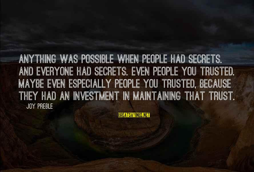 Trusted Sayings By Joy Preble: Anything was possible when people had secrets. And everyone had secrets. Even people you trusted.