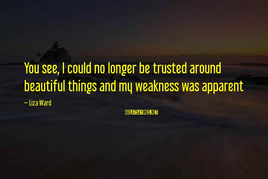 Trusted Sayings By Liza Ward: You see, I could no longer be trusted around beautiful things and my weakness was