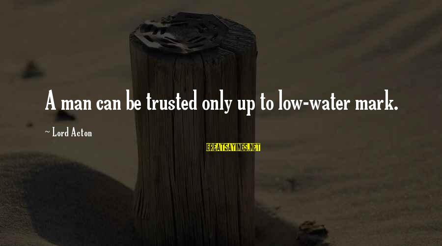 Trusted Sayings By Lord Acton: A man can be trusted only up to low-water mark.