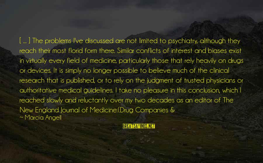 Trusted Sayings By Marcia Angell: [ ... ] The problems I've discussed are not limited to psychiatry, although they reach