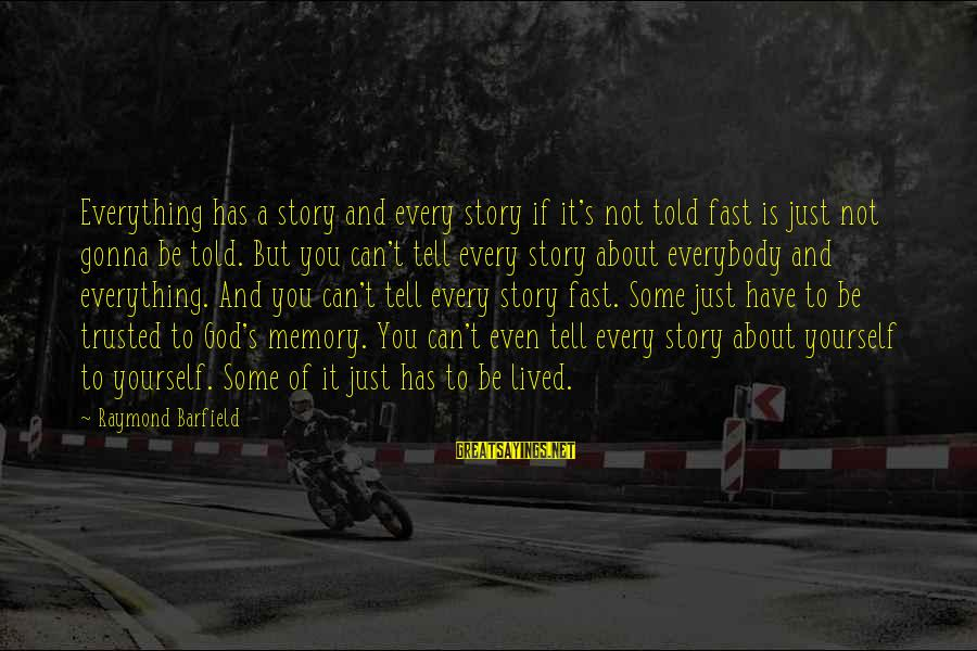 Trusted Sayings By Raymond Barfield: Everything has a story and every story if it's not told fast is just not