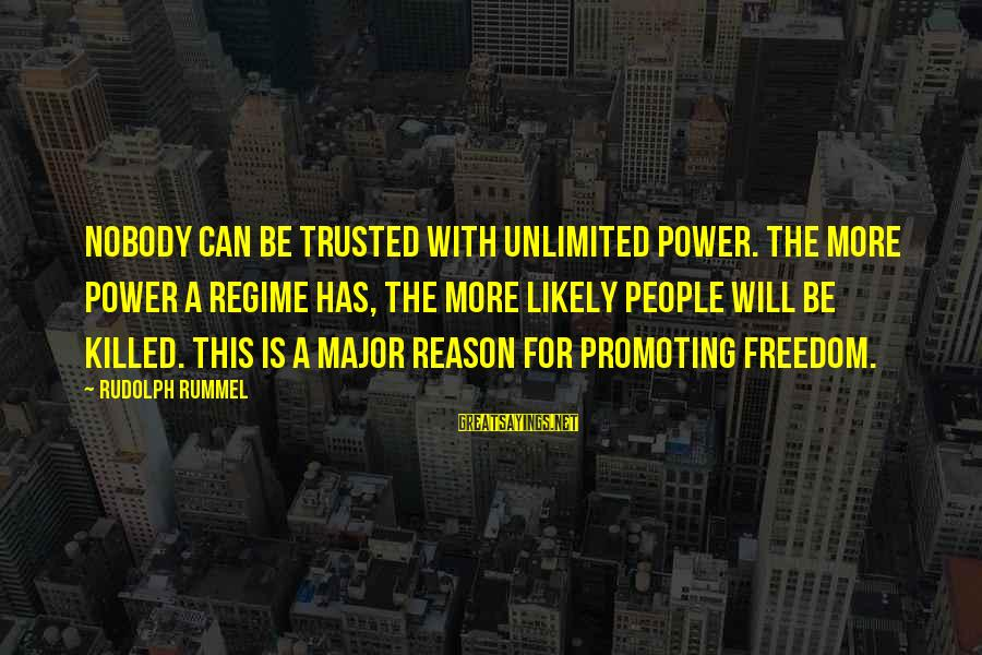 Trusted Sayings By Rudolph Rummel: Nobody can be trusted with unlimited power. The more power a regime has, the more