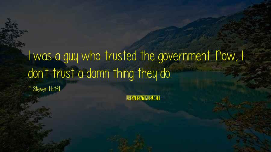 Trusted Sayings By Steven Hatfill: I was a guy who trusted the government. Now, I don't trust a damn thing