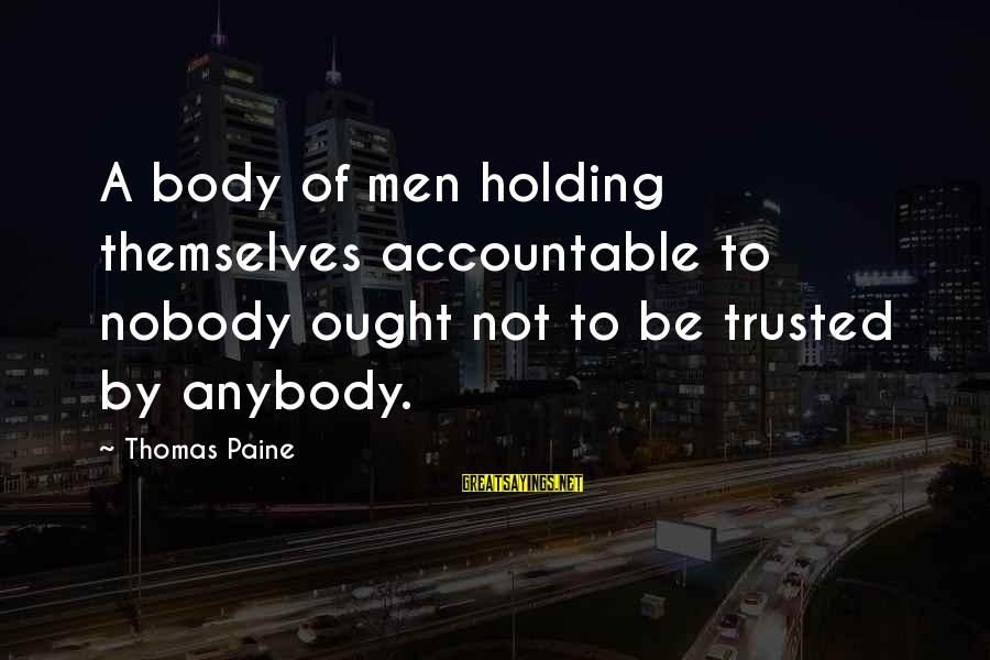 Trusted Sayings By Thomas Paine: A body of men holding themselves accountable to nobody ought not to be trusted by