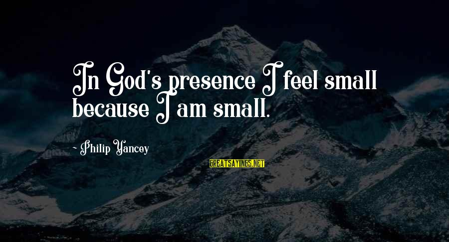 Trusting Someone Who Lies Sayings By Philip Yancey: In God's presence I feel small because I am small.