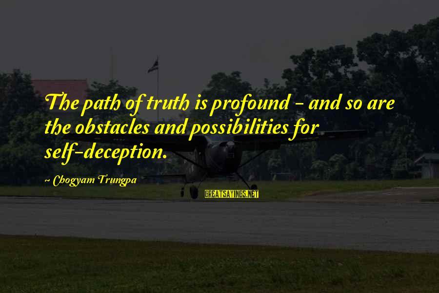 Truth And Deception Sayings By Chogyam Trungpa: The path of truth is profound - and so are the obstacles and possibilities for