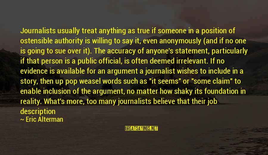 Truth And Deception Sayings By Eric Alterman: Journalists usually treat anything as true if someone in a position of ostensible authority is