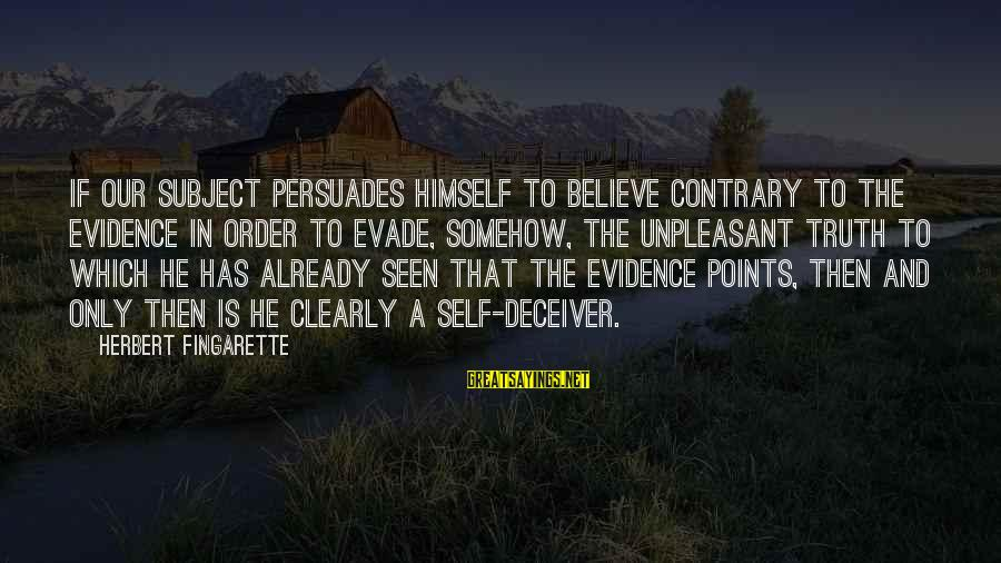 Truth And Deception Sayings By Herbert Fingarette: If our subject persuades himself to believe contrary to the evidence in order to evade,