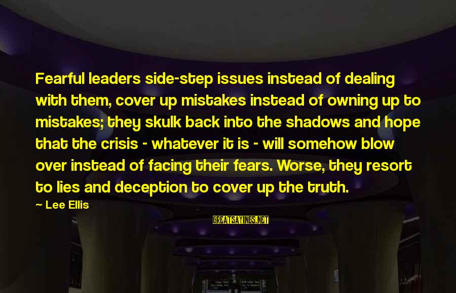 Truth And Deception Sayings By Lee Ellis: Fearful leaders side-step issues instead of dealing with them, cover up mistakes instead of owning