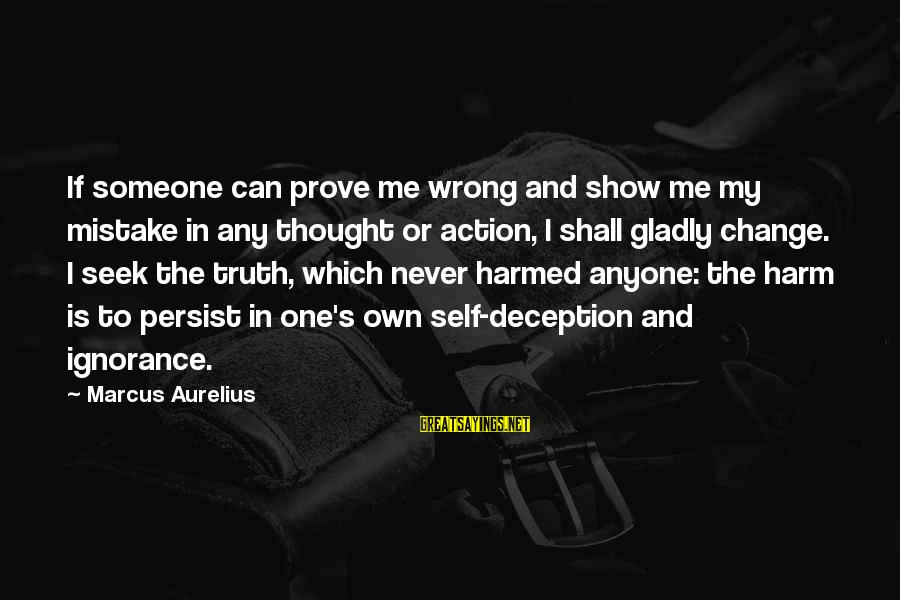 Truth And Deception Sayings By Marcus Aurelius: If someone can prove me wrong and show me my mistake in any thought or