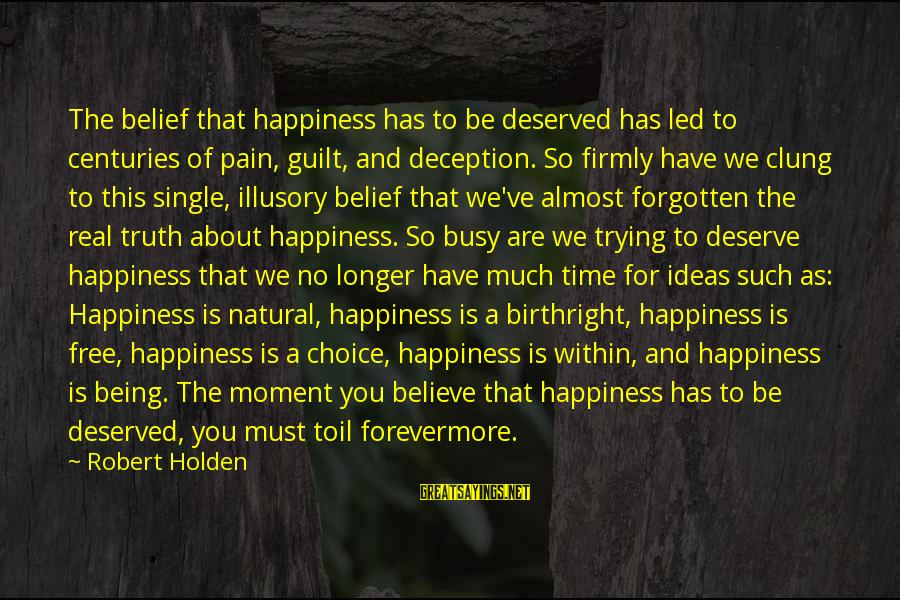 Truth And Deception Sayings By Robert Holden: The belief that happiness has to be deserved has led to centuries of pain, guilt,