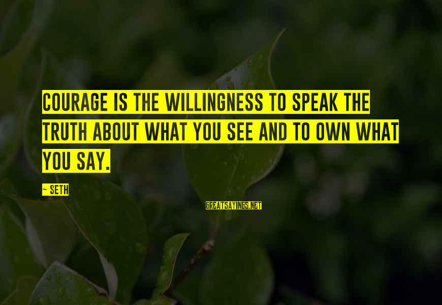 Truth And Deception Sayings By Seth: Courage is the willingness to speak the truth about what you see and to own