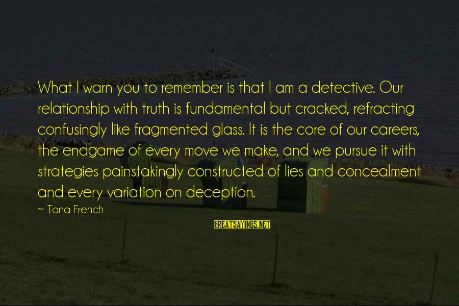 Truth And Deception Sayings By Tana French: What I warn you to remember is that I am a detective. Our relationship with
