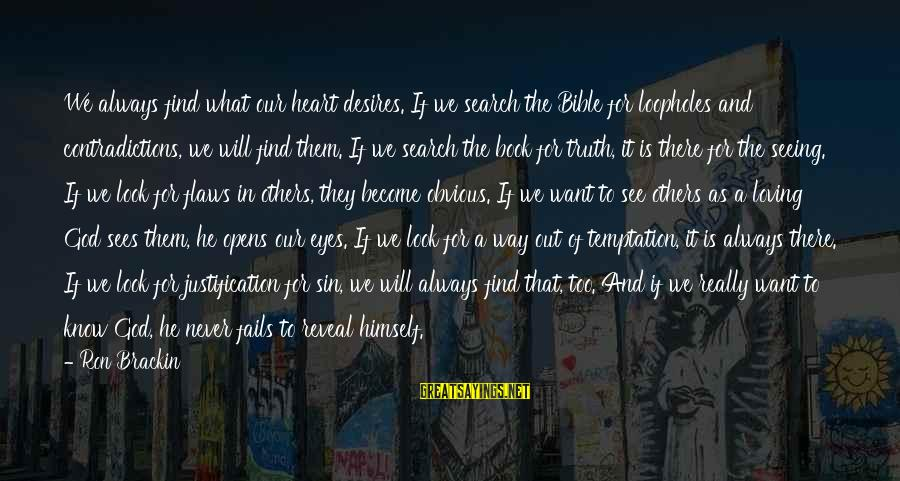 Truth Never Fails Sayings By Ron Brackin: We always find what our heart desires. If we search the Bible for loopholes and