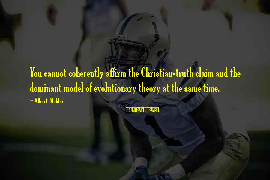 Truth Theory Sayings By Albert Mohler: You cannot coherently affirm the Christian-truth claim and the dominant model of evolutionary theory at