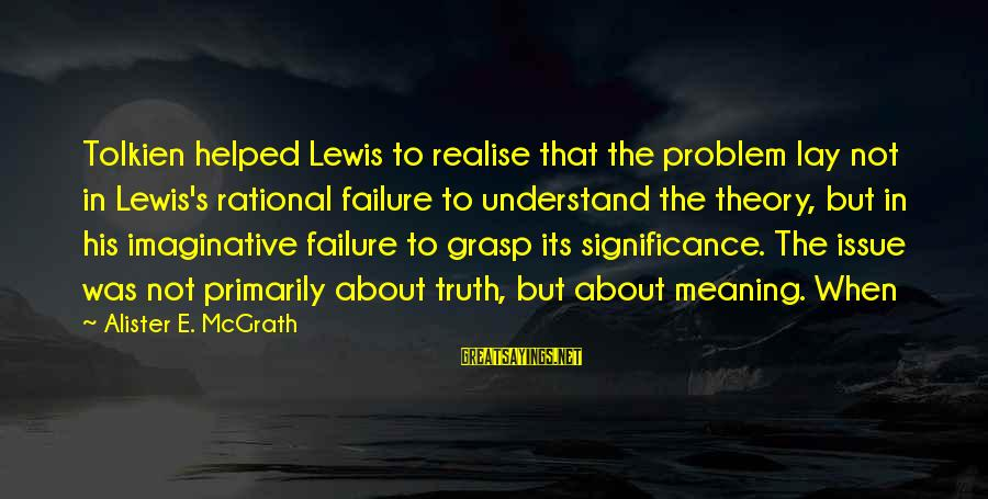 Truth Theory Sayings By Alister E. McGrath: Tolkien helped Lewis to realise that the problem lay not in Lewis's rational failure to