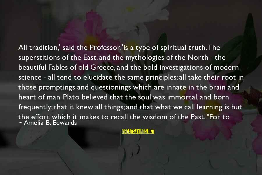 Truth Theory Sayings By Amelia B. Edwards: All tradition,' said the Professor, 'is a type of spiritual truth. The superstitions of the