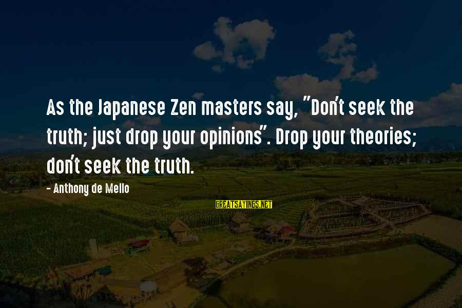 """Truth Theory Sayings By Anthony De Mello: As the Japanese Zen masters say, """"Don't seek the truth; just drop your opinions"""". Drop"""