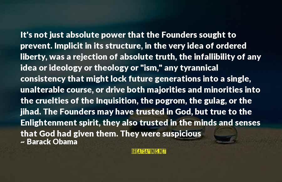 Truth Theory Sayings By Barack Obama: It's not just absolute power that the Founders sought to prevent. Implicit in its structure,