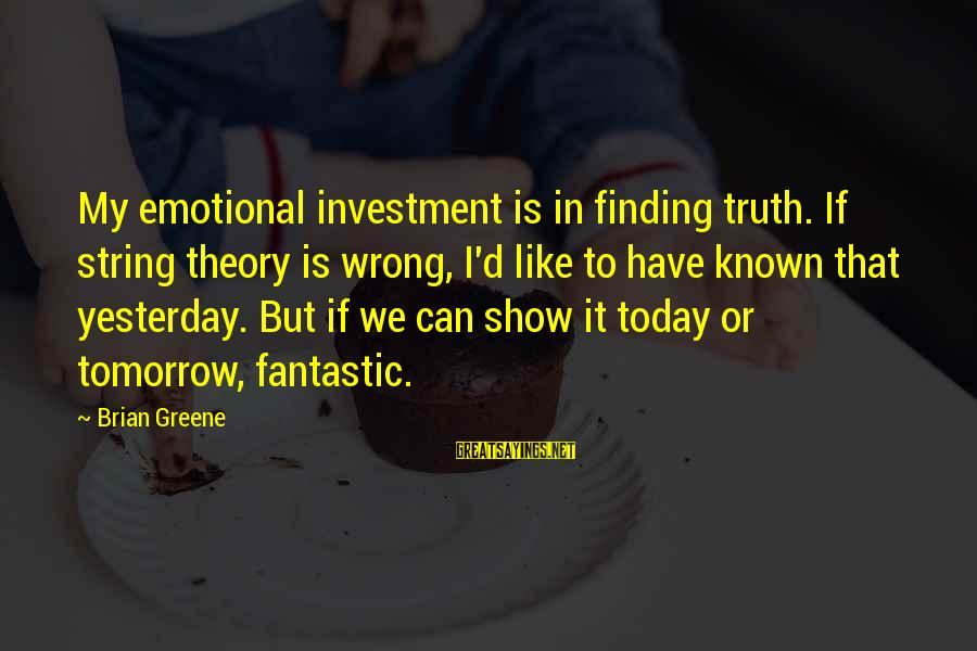 Truth Theory Sayings By Brian Greene: My emotional investment is in finding truth. If string theory is wrong, I'd like to