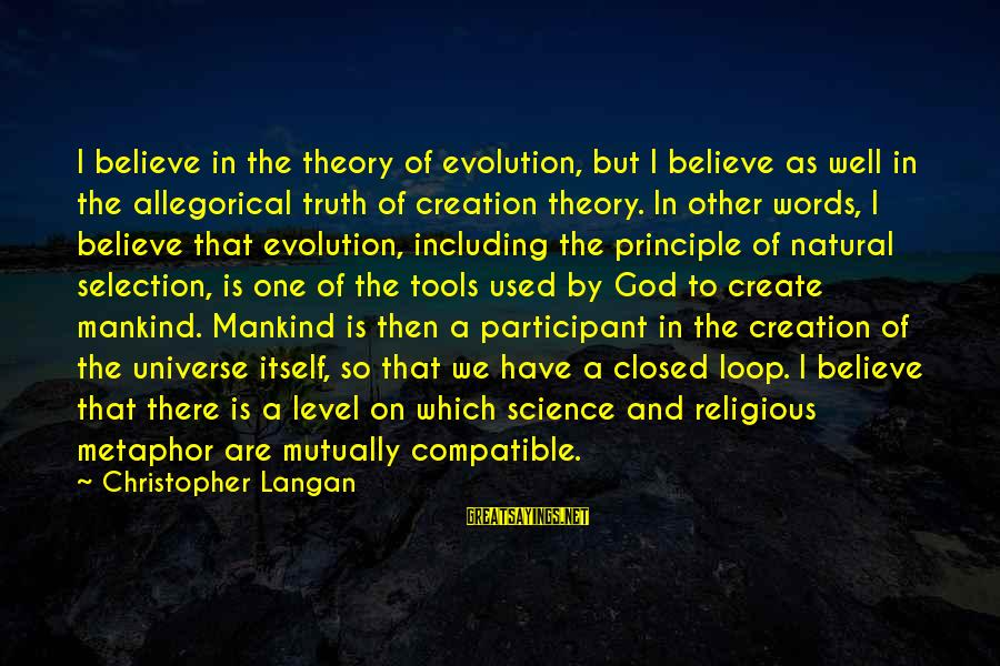 Truth Theory Sayings By Christopher Langan: I believe in the theory of evolution, but I believe as well in the allegorical