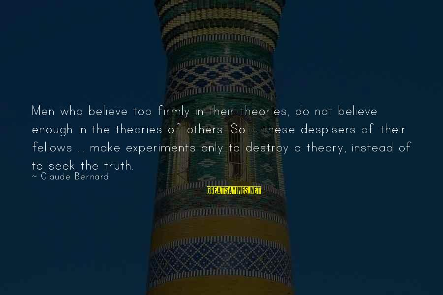 Truth Theory Sayings By Claude Bernard: Men who believe too firmly in their theories, do not believe enough in the theories
