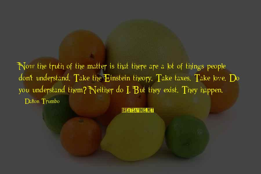Truth Theory Sayings By Dalton Trumbo: Now the truth of the matter is that there are a lot of things people