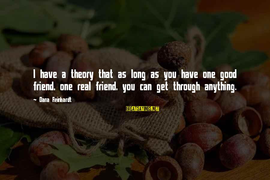 Truth Theory Sayings By Dana Reinhardt: I have a theory that as long as you have one good friend, one real