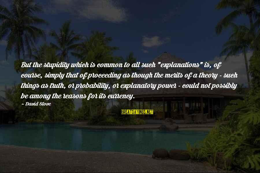 """Truth Theory Sayings By David Stove: But the stupidity which is common to all such """"explanations"""" is, of course, simply that"""