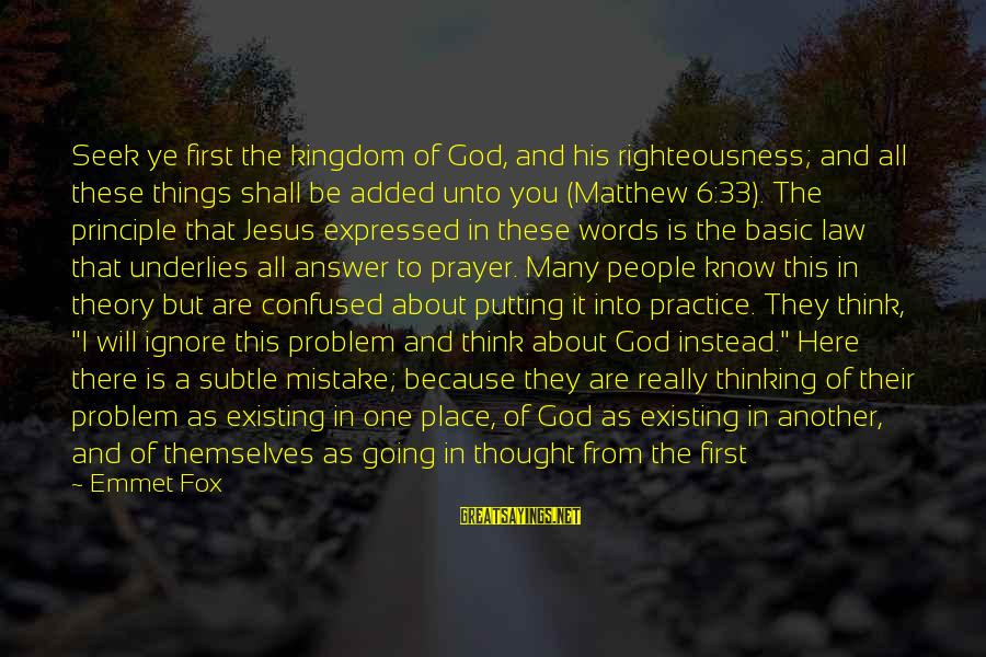 Truth Theory Sayings By Emmet Fox: Seek ye first the kingdom of God, and his righteousness; and all these things shall