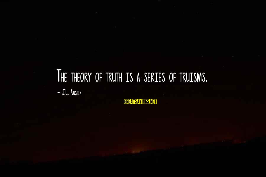 Truth Theory Sayings By J.L. Austin: The theory of truth is a series of truisms.