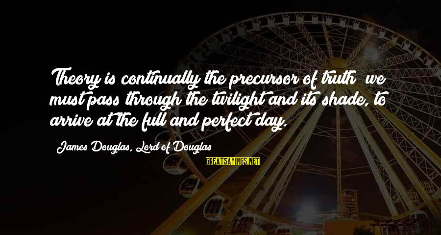 Truth Theory Sayings By James Douglas, Lord Of Douglas: Theory is continually the precursor of truth; we must pass through the twilight and its