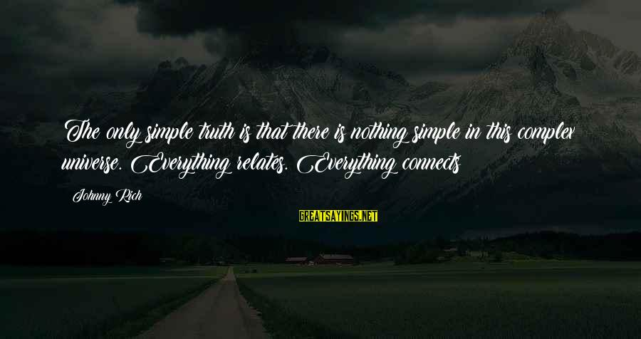 Truth Theory Sayings By Johnny Rich: The only simple truth is that there is nothing simple in this complex universe. Everything