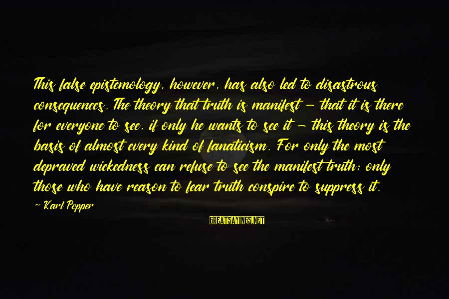 Truth Theory Sayings By Karl Popper: This false epistemology, however, has also led to disastrous consequences. The theory that truth is