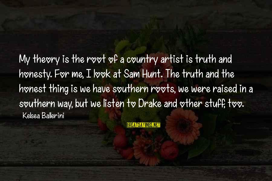 Truth Theory Sayings By Kelsea Ballerini: My theory is the root of a country artist is truth and honesty. For me,
