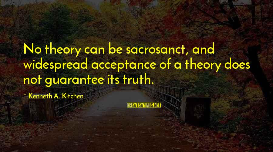 Truth Theory Sayings By Kenneth A. Kitchen: No theory can be sacrosanct, and widespread acceptance of a theory does not guarantee its