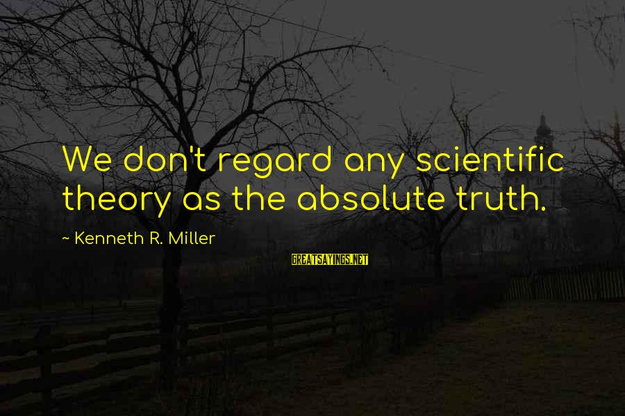 Truth Theory Sayings By Kenneth R. Miller: We don't regard any scientific theory as the absolute truth.