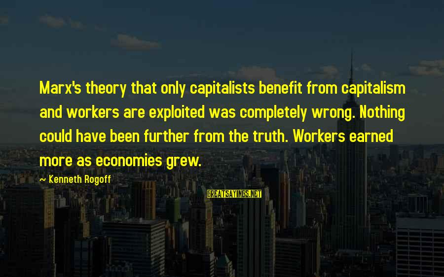 Truth Theory Sayings By Kenneth Rogoff: Marx's theory that only capitalists benefit from capitalism and workers are exploited was completely wrong.