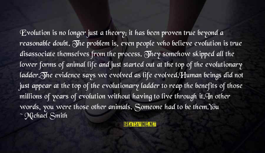 Truth Theory Sayings By Michael Smith: Evolution is no longer just a theory; it has been proven true beyond a reasonable
