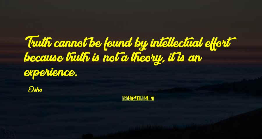 Truth Theory Sayings By Osho: Truth cannot be found by intellectual effort because truth is not a theory, it is
