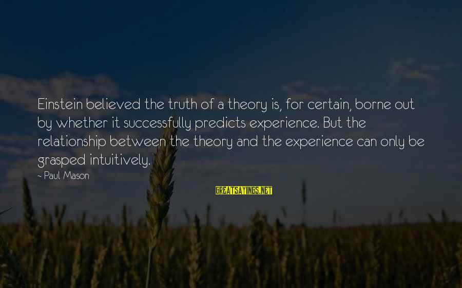 Truth Theory Sayings By Paul Mason: Einstein believed the truth of a theory is, for certain, borne out by whether it