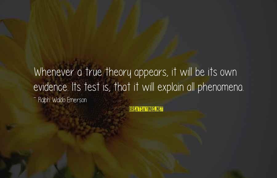 Truth Theory Sayings By Ralph Waldo Emerson: Whenever a true theory appears, it will be its own evidence. Its test is, that