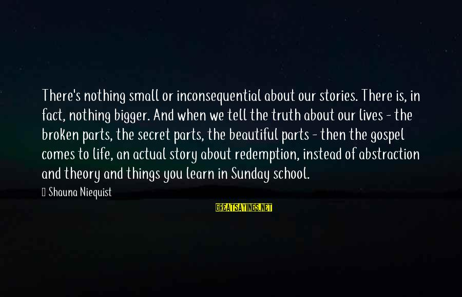 Truth Theory Sayings By Shauna Niequist: There's nothing small or inconsequential about our stories. There is, in fact, nothing bigger. And