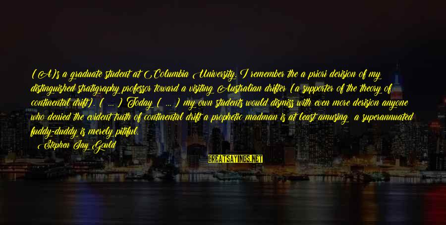 Truth Theory Sayings By Stephen Jay Gould: [A]s a graduate student at Columbia University, I remember the a priori derision of my
