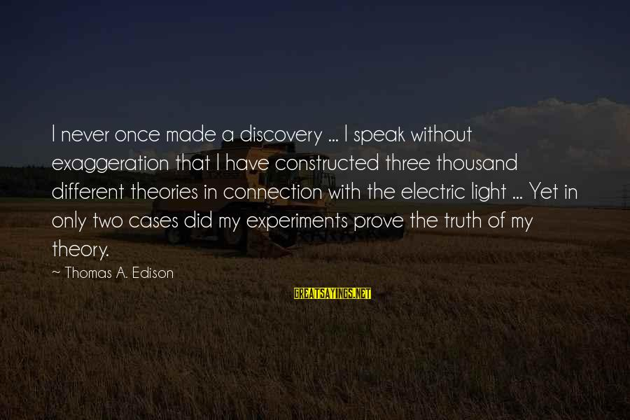 Truth Theory Sayings By Thomas A. Edison: I never once made a discovery ... I speak without exaggeration that I have constructed