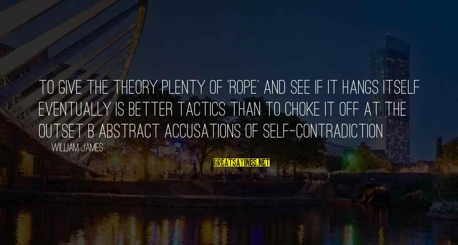 Truth Theory Sayings By William James: To give the theory plenty of 'rope' and see if it hangs itself eventually is