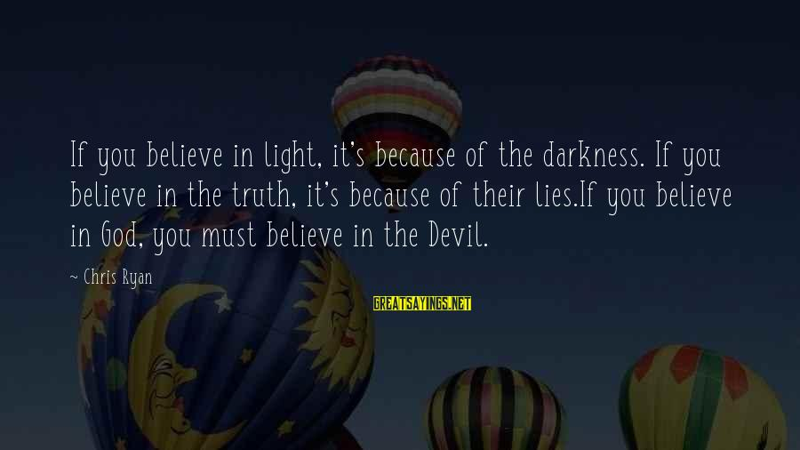 Truth Versus Lies Sayings By Chris Ryan: If you believe in light, it's because of the darkness. If you believe in the