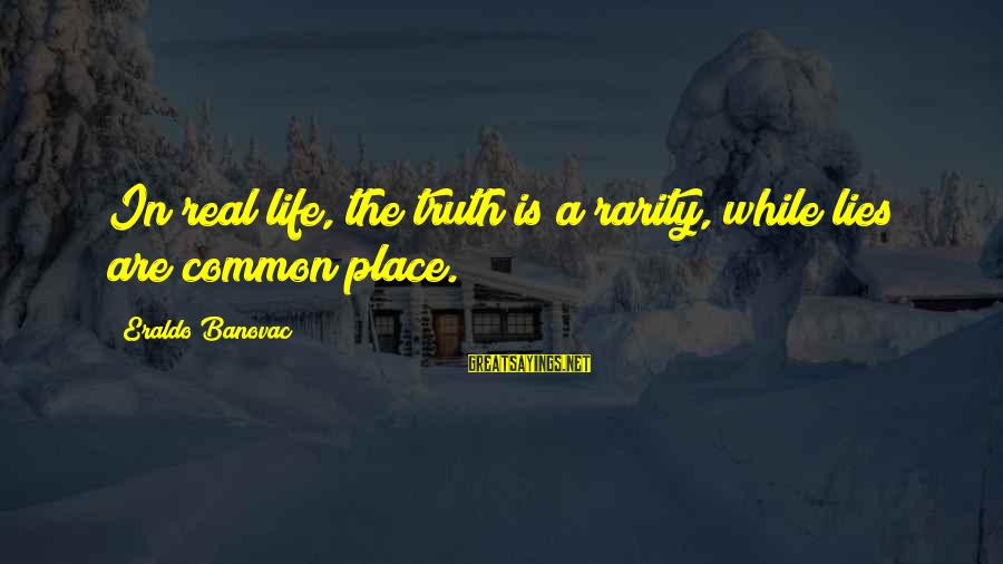 Truth Versus Lies Sayings By Eraldo Banovac: In real life, the truth is a rarity, while lies are common place.