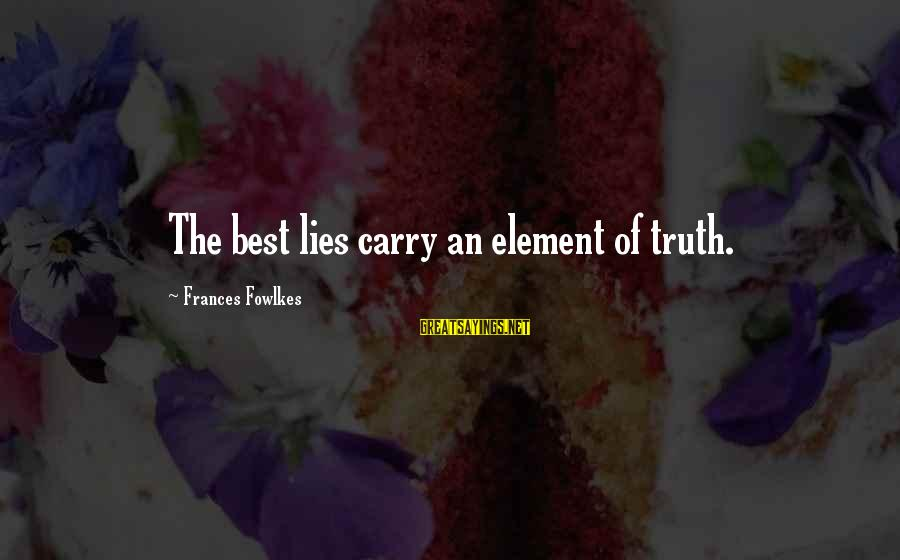 Truth Versus Lies Sayings By Frances Fowlkes: The best lies carry an element of truth.