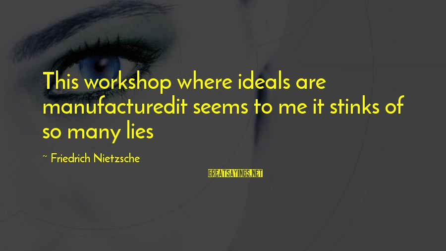 Truth Versus Lies Sayings By Friedrich Nietzsche: This workshop where ideals are manufacturedit seems to me it stinks of so many lies